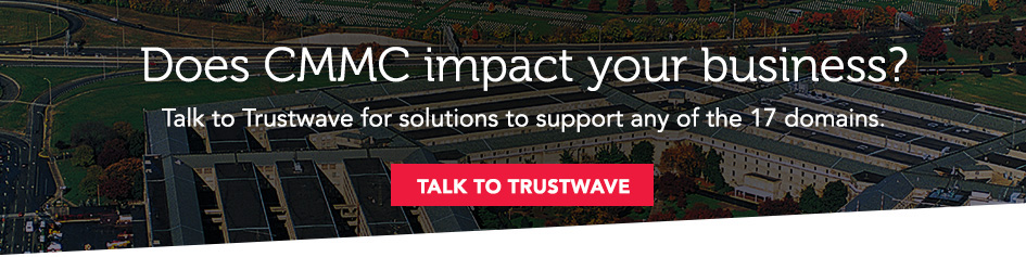 Does CMMC impact your business? Talk to Trustwave for solutions to support any of the 17 domains. Click to talk to trustwave